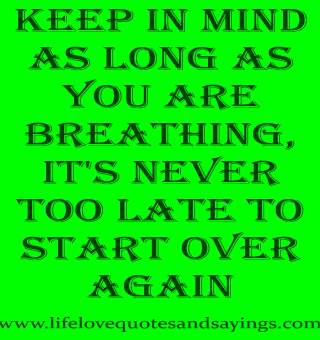 1132066922-keep-in-mind-as-long-as-you-are-breathingit-s-never-too-late-to-start-over-again-faith-quote[1]